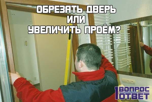 Что лучше – обрезать дверь или расширить проем?