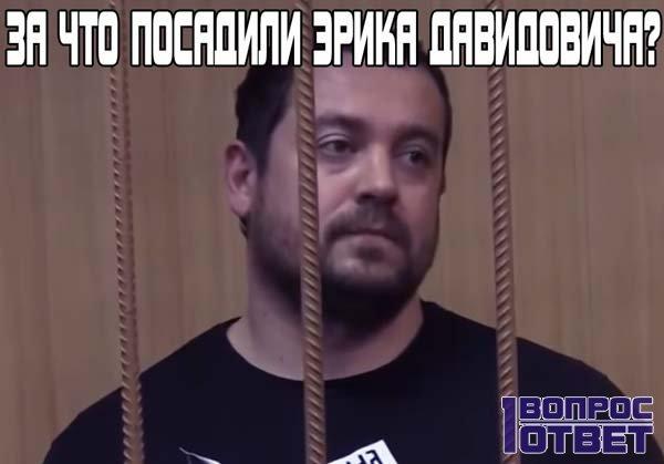 За что посадили Эрика Давидовича в СИЗО