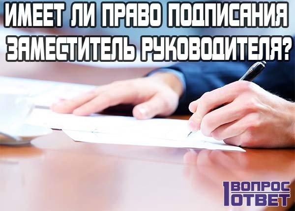 Имеет ли право подписания заместитель руководителя?