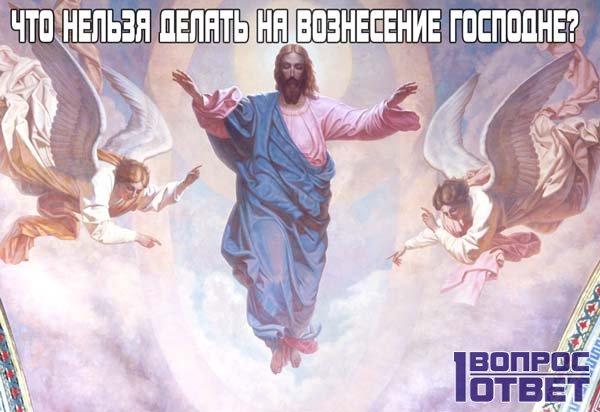 Что нельзя делать на Вознесение Господне?