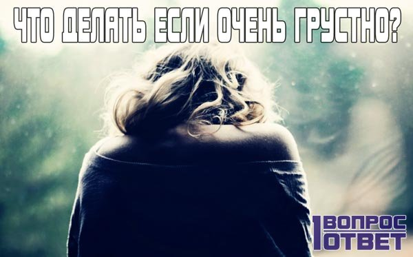 Что делать если очень грустно?