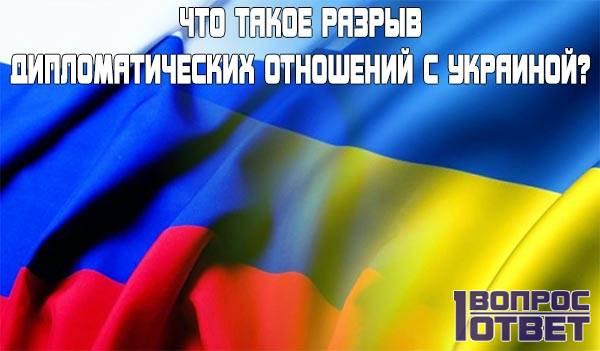 Что такое разрыв дипломатических отношений с Украиной?