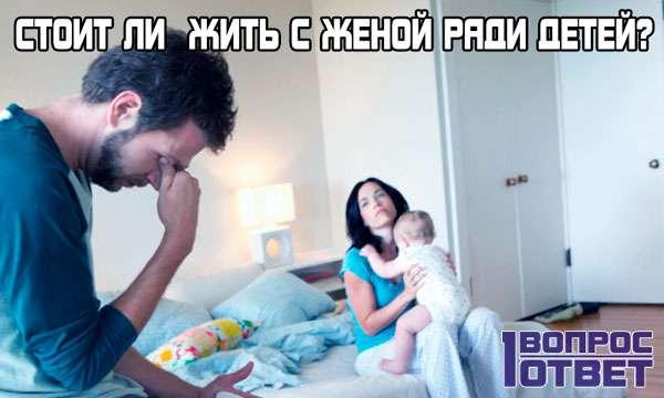 Стоит ли жить с женой ради детей?